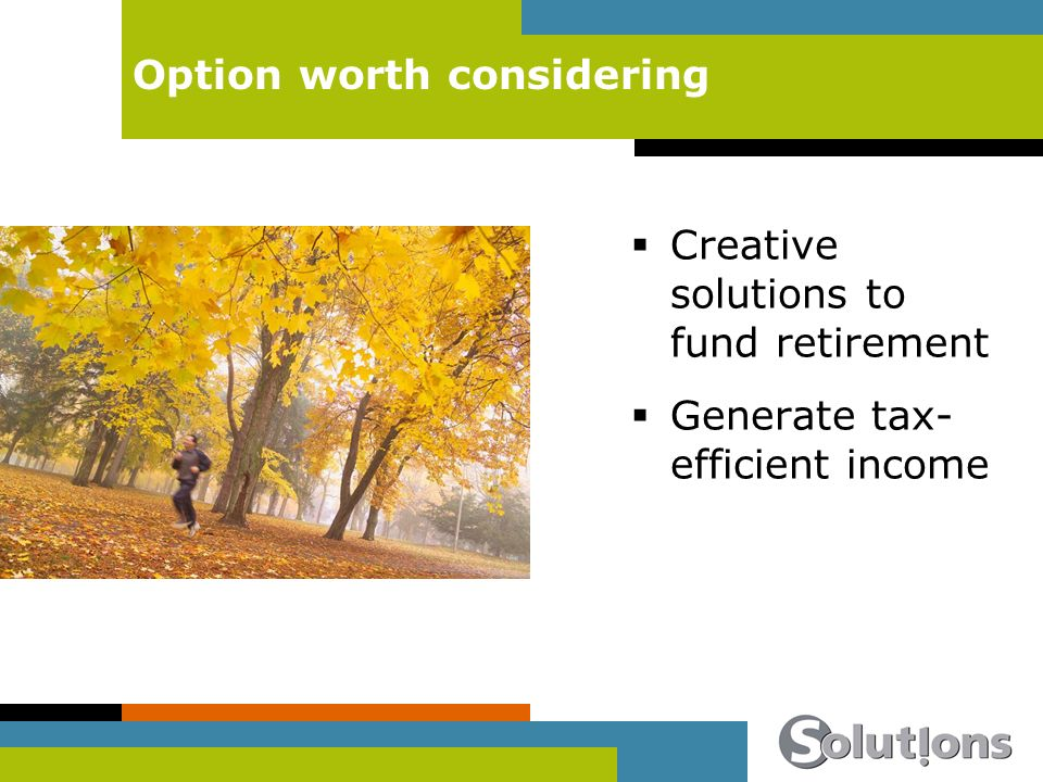 Option worth considering Creative solutions to fund retirement Generate tax- efficient income