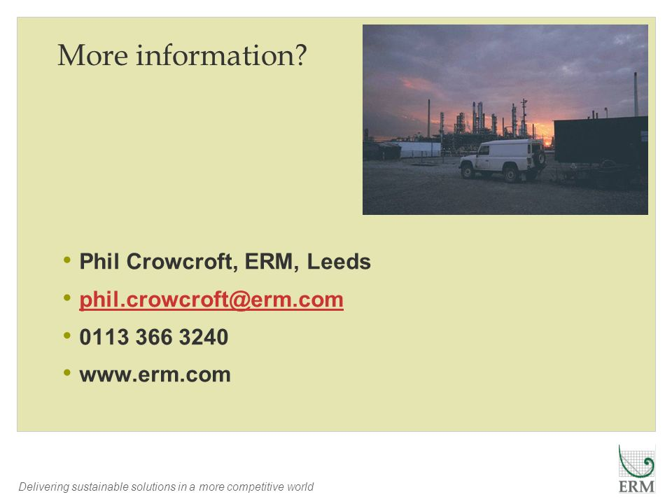 Delivering sustainable solutions in a more competitive world More information? Phil Crowcroft, ERM, Leeds phil.crowcroft@erm.com 0113 366 3240 www.erm