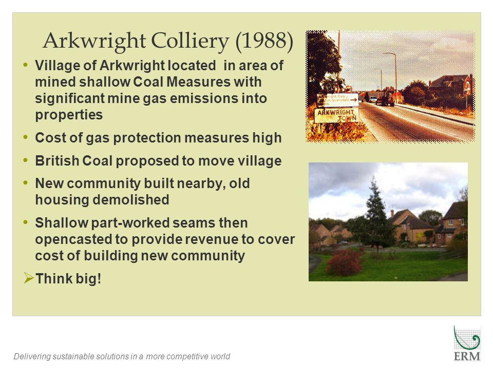Delivering sustainable solutions in a more competitive world Arkwright Colliery (1988) Village of Arkwright located in area of mined shallow Coal Meas