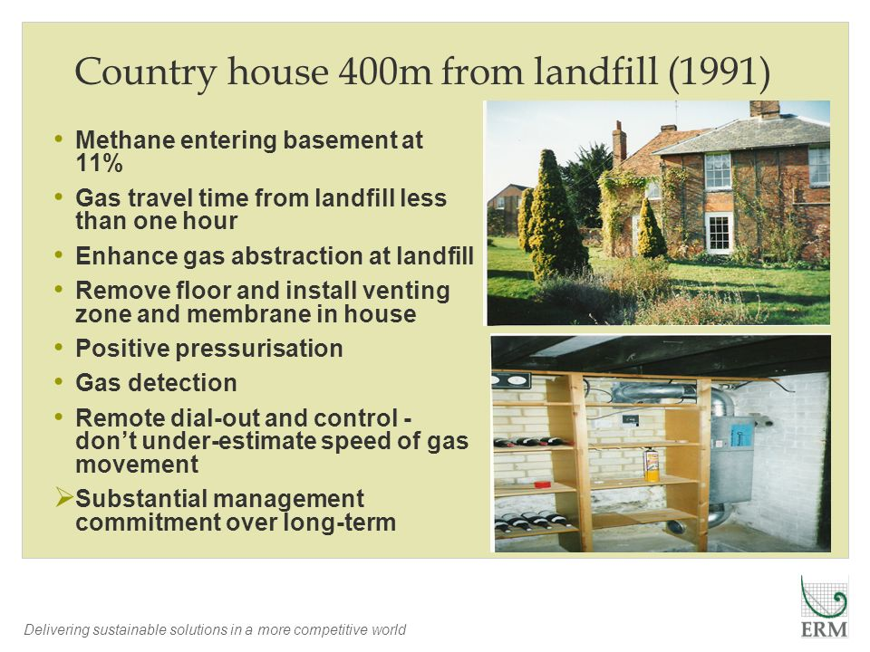 Delivering sustainable solutions in a more competitive world Country house 400m from landfill (1991) Methane entering basement at 11% Gas travel time