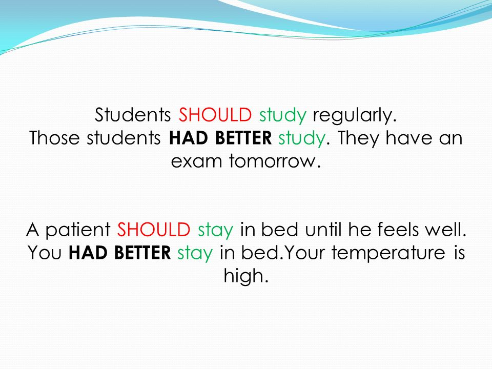 Students SHOULD study regularly. Those students HAD BETTER study. They have an exam tomorrow. A patient SHOULD stay in bed until he feels well. You HA