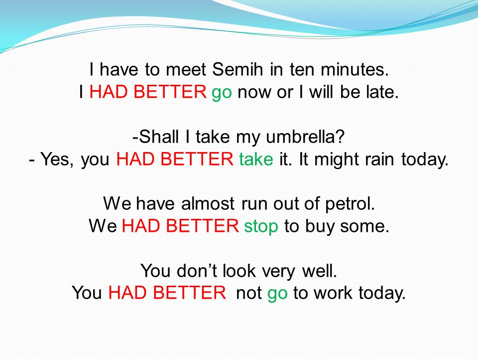I have to meet Semih in ten minutes. I HAD BETTER go now or I will be late. -Shall I take my umbrella? - Yes, you HAD BETTER take it. It might rain to