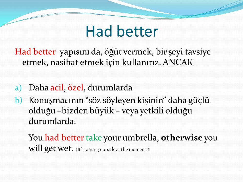 Had better Had better yapısını da, öğüt vermek, bir şeyi tavsiye etmek, nasihat etmek için kullanırız. ANCAK a) Daha acil, özel, durumlarda b) Konuşma