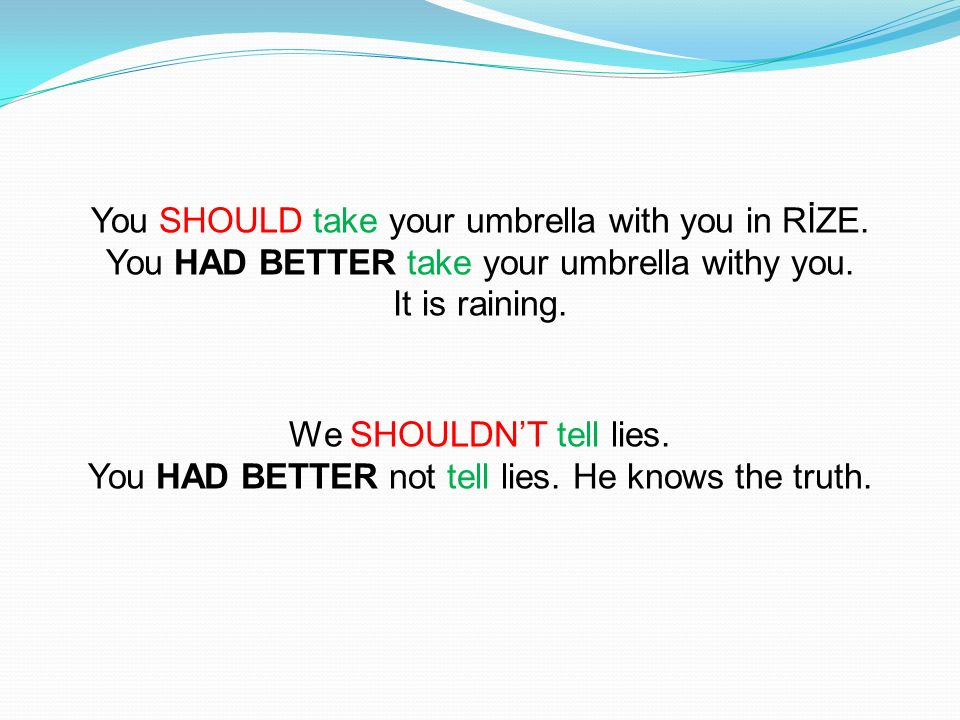 You SHOULD take your umbrella with you in RİZE. You HAD BETTER take your umbrella withy you. It is raining. We SHOULDNT tell lies. You HAD BETTER not