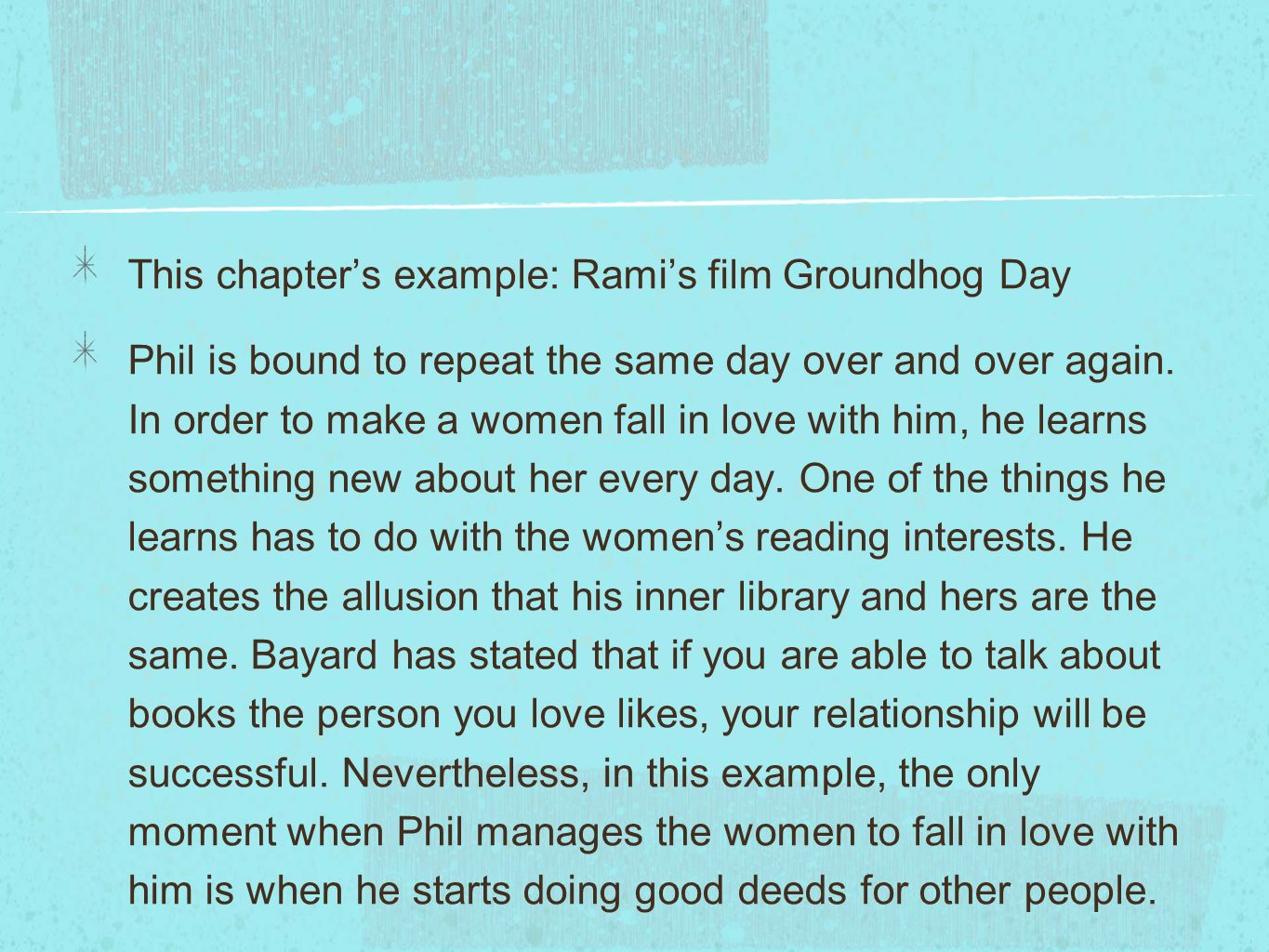 This chapters example: Ramis film Groundhog Day Phil is bound to repeat the same day over and over again. In order to make a women fall in love with h