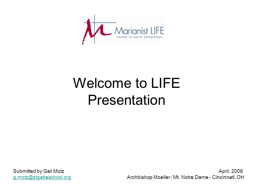 Welcome to LIFE Presentation Submitted by Gail Motz April, 2008 g.motz@stgabeschool.orgg.motz@stgabeschool.org Archbishop Moeller / Mt. Notre Dame - C