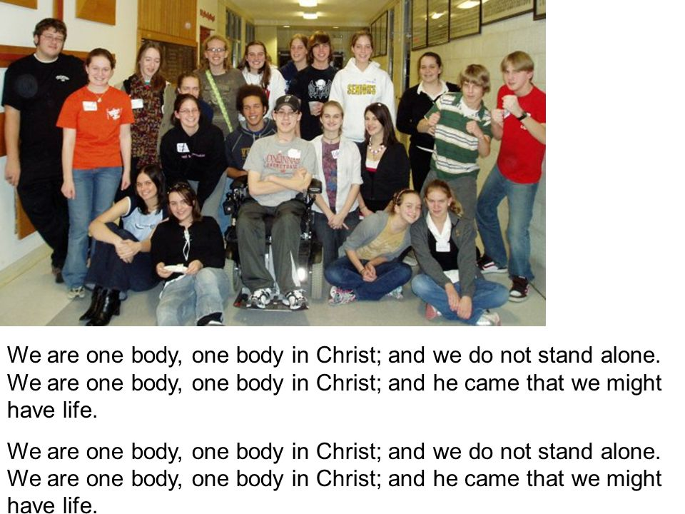 We are one body, one body in Christ; and we do not stand alone. We are one body, one body in Christ; and he came that we might have life.