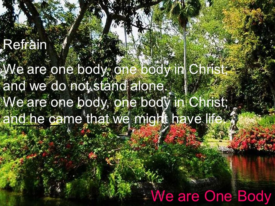 Refrain We are one body, one body in Christ; and we do not stand alone. We are one body, one body in Christ; and he came that we might have life. We a