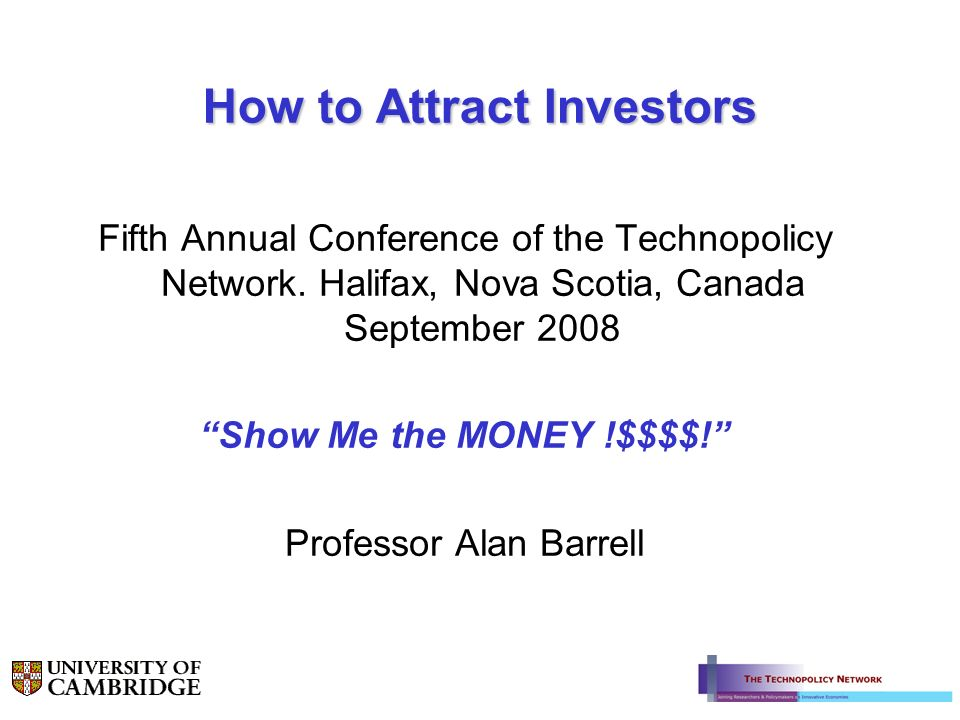 How to Attract Investors Fifth Annual Conference of the Technopolicy Network. Halifax, Nova Scotia, Canada September 2008 Show Me the MONEY !$$$$! Pro