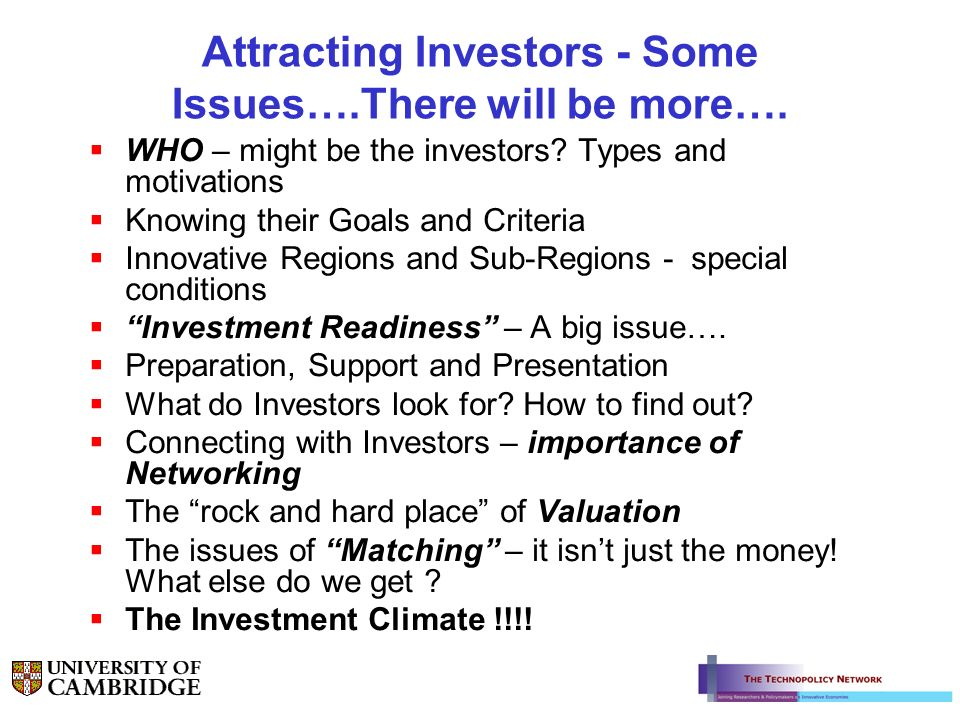 Attracting Investors - Some Issues….There will be more…. WHO – might be the investors? Types and motivations Knowing their Goals and Criteria Innovati
