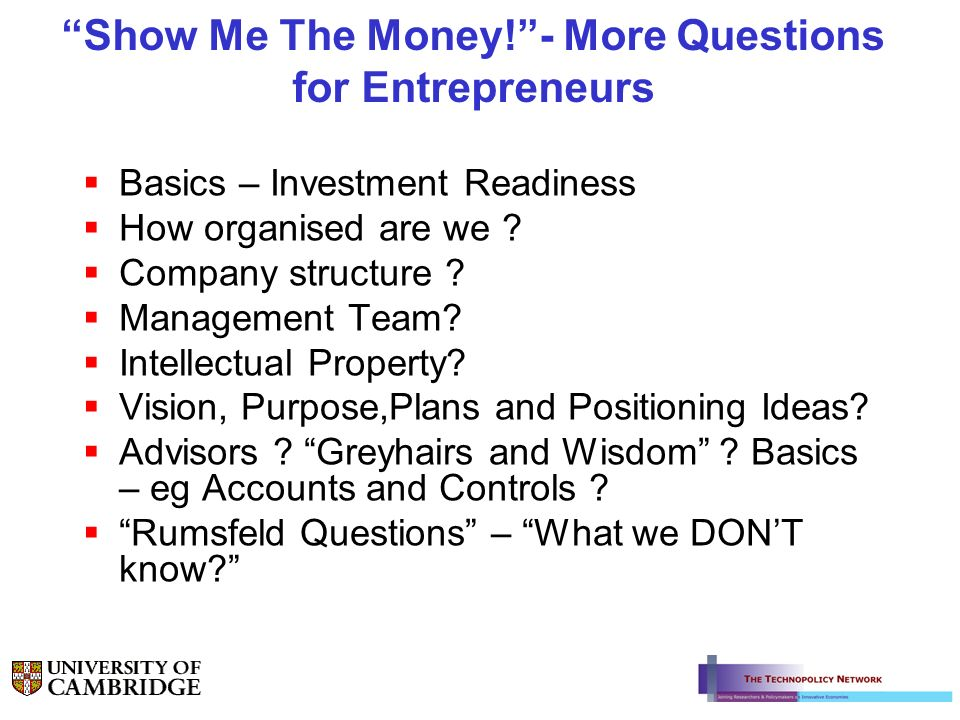 Show Me The Money!- More Questions for Entrepreneurs Basics – Investment Readiness How organised are we ? Company structure ? Management Team? Intelle