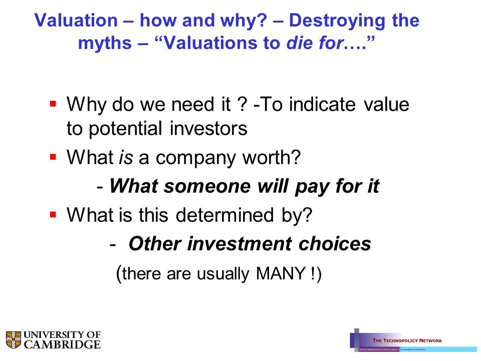 Valuation – how and why? – Destroying the myths – Valuations to die for…. Why do we need it ? -To indicate value to potential investors What is a comp