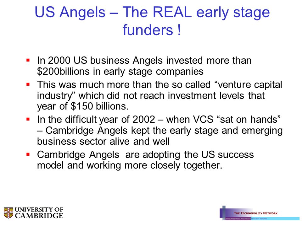 US Angels – The REAL early stage funders ! In 2000 US business Angels invested more than $200billions in early stage companies This was much more than