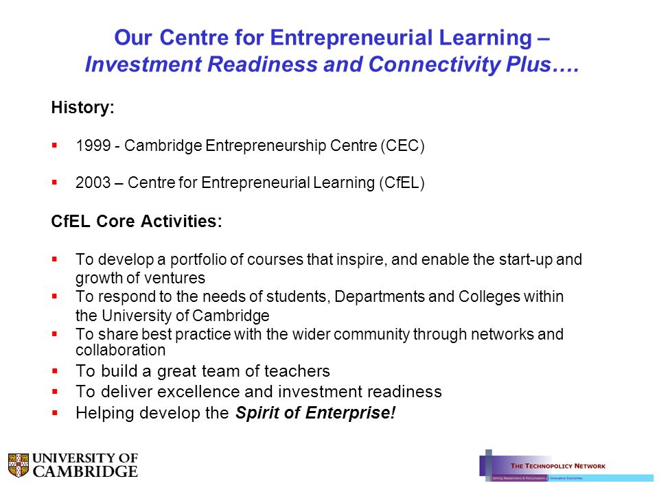 Our Centre for Entrepreneurial Learning – Investment Readiness and Connectivity Plus…. History: 1999 - Cambridge Entrepreneurship Centre (CEC) 2003 –