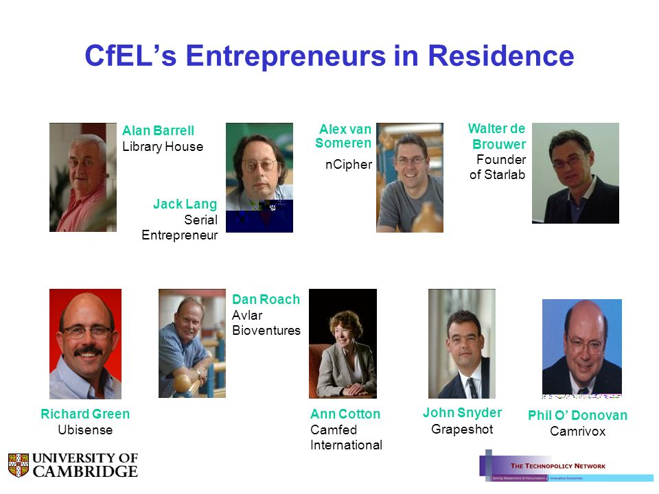 CfELs Entrepreneurs in Residence Alan Barrell Library House Phil O Donovan Camrivox Alex van Someren nCipher Jack Lang Serial Entrepreneur Dan Roach Avlar Bioventures Ann Cotton Camfed International John Snyder Grapeshot Richard Green Ubisense Walter de Brouwer Founder of Starlab
