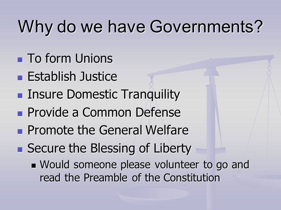 Why do we have Governments? To form Unions To form Unions Establish Justice Establish Justice Insure Domestic Tranquility Insure Domestic Tranquility