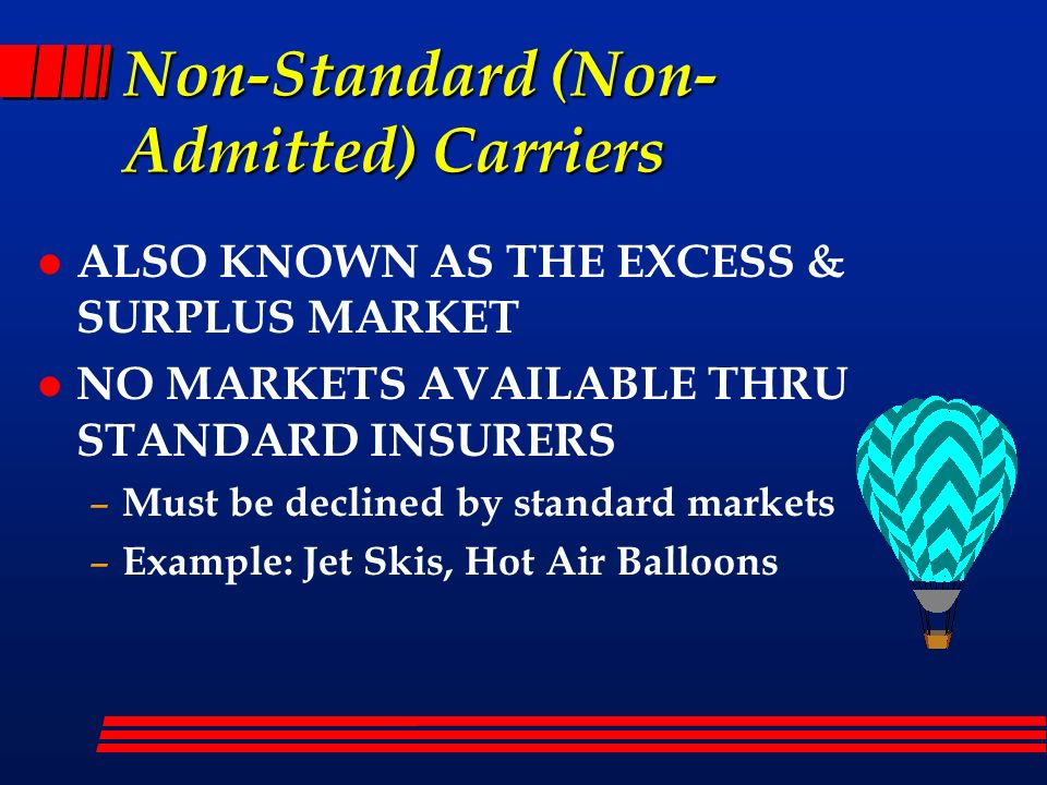Non-Standard (Non- Admitted) Carriers l ALSO KNOWN AS THE EXCESS & SURPLUS MARKET l NO MARKETS AVAILABLE THRU STANDARD INSURERS – Must be declined by