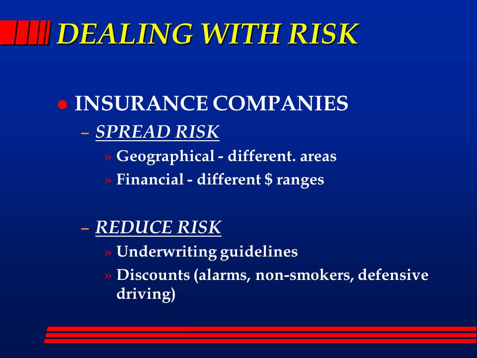 DEALING WITH RISK l INSURANCE COMPANIES – SPREAD RISK » Geographical - different. areas » Financial - different $ ranges – REDUCE RISK » Underwriting