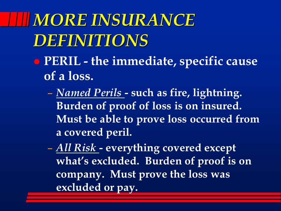 MORE INSURANCE DEFINITIONS l PERIL - the immediate, specific cause of a loss. – Named Perils - such as fire, lightning. Burden of proof of loss is on