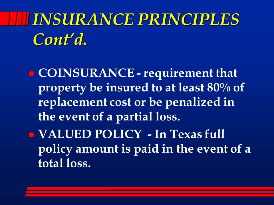 INSURANCE PRINCIPLES Contd. l COINSURANCE - requirement that property be insured to at least 80% of replacement cost or be penalized in the event of a