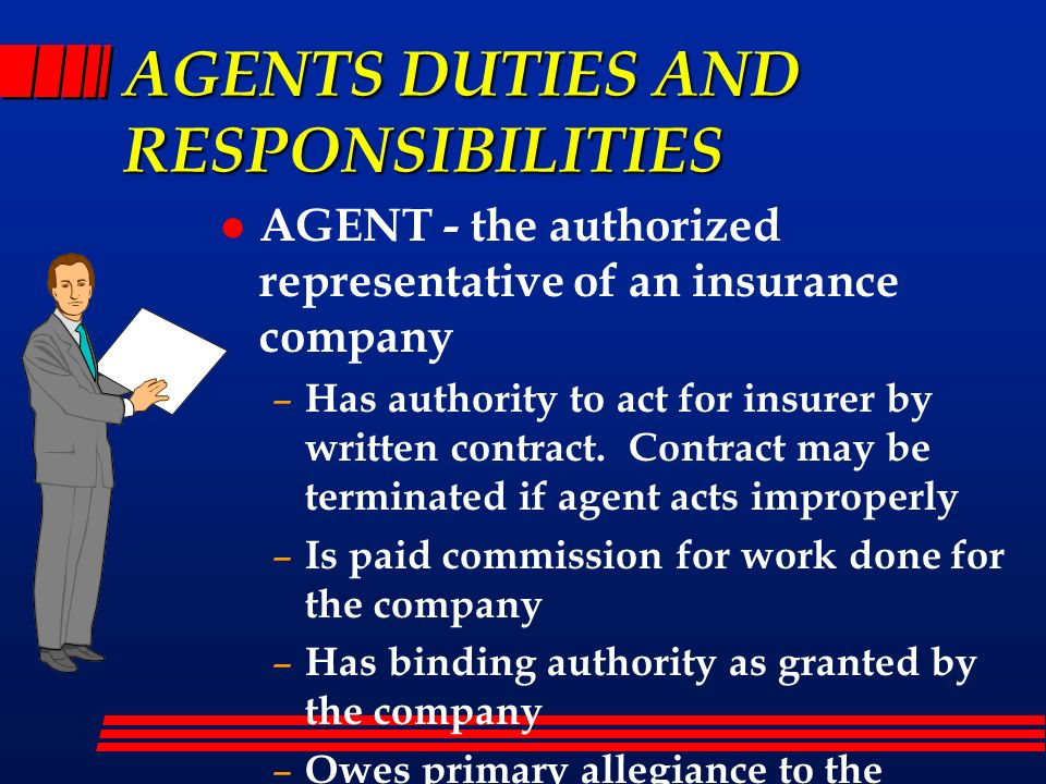 AGENTS DUTIES AND RESPONSIBILITIES l AGENT - the authorized representative of an insurance company – Has authority to act for insurer by written contr