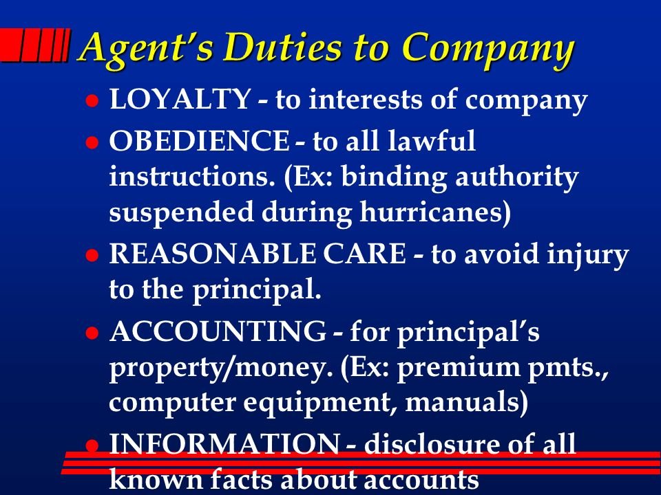 Agents Duties to Company l LOYALTY - to interests of company l OBEDIENCE - to all lawful instructions. (Ex: binding authority suspended during hurrica