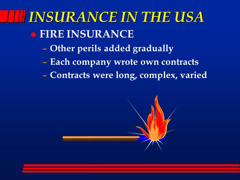 INSURANCE IN THE USA l FIRE INSURANCE – Other perils added gradually – Each company wrote own contracts – Contracts were long, complex, varied