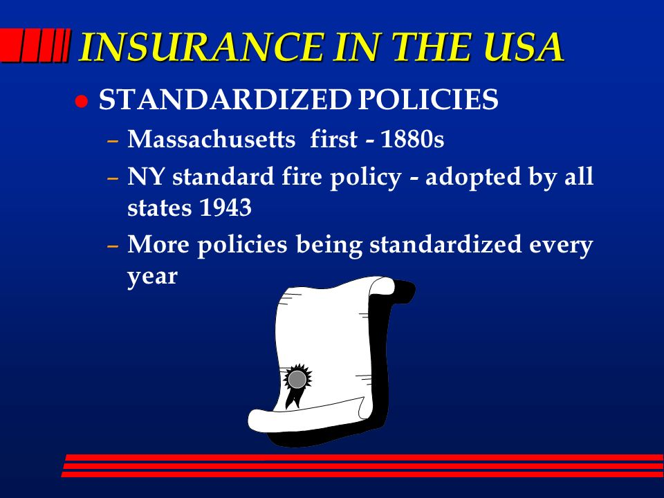 INSURANCE IN THE USA l STANDARDIZED POLICIES – Massachusetts first - 1880s – NY standard fire policy - adopted by all states 1943 – More policies bein