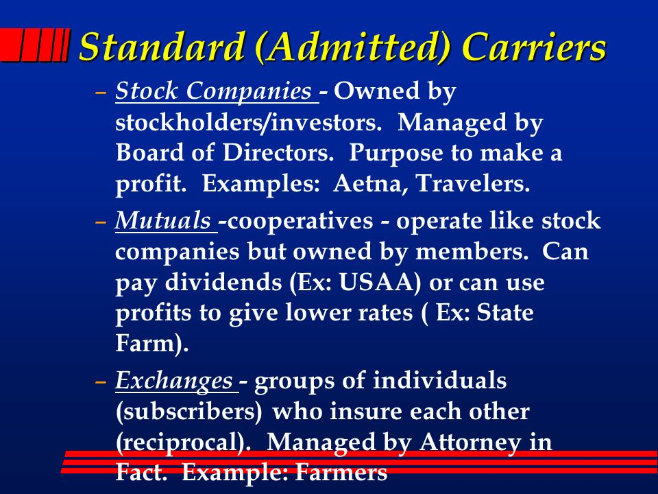 Standard (Admitted) Carriers – Stock Companies - Owned by stockholders/investors. Managed by Board of Directors. Purpose to make a profit. Examples: A