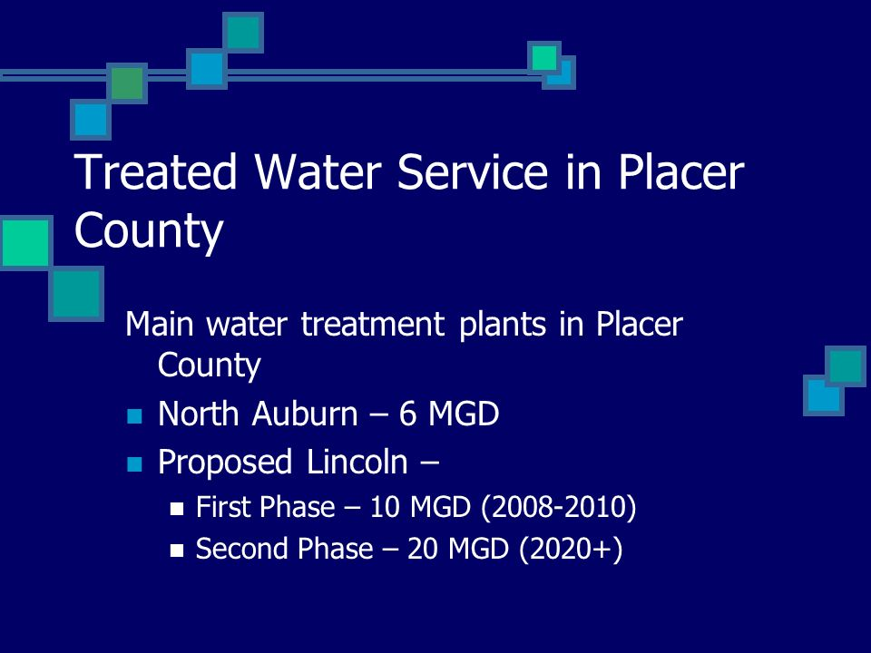Treated Water Service in Placer County Main water treatment plants in Placer County North Auburn – 6 MGD Proposed Lincoln – First Phase – 10 MGD (2008