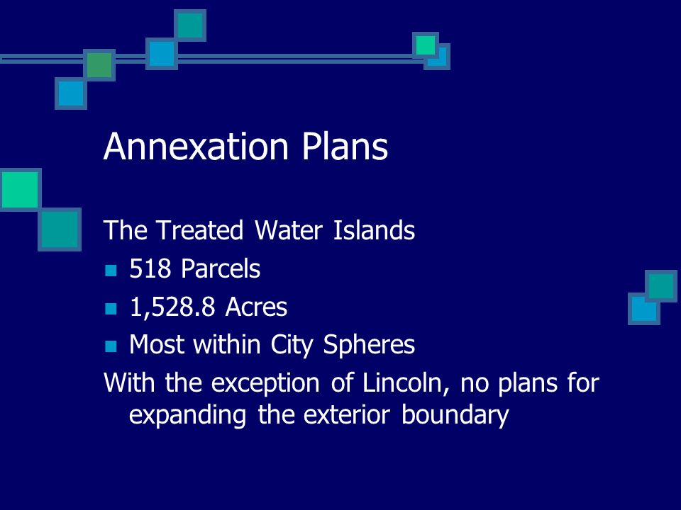 Annexation Plans The Treated Water Islands 518 Parcels 1,528.8 Acres Most within City Spheres With the exception of Lincoln, no plans for expanding th