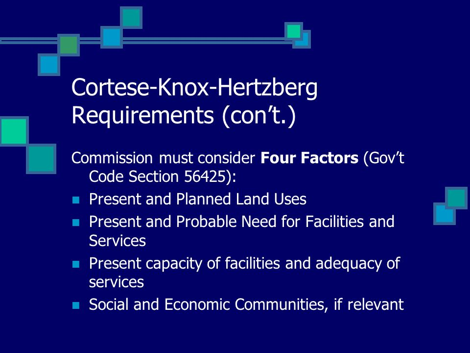 Cortese-Knox-Hertzberg Requirements (cont.) Commission must consider Four Factors (Govt Code Section 56425): Present and Planned Land Uses Present and