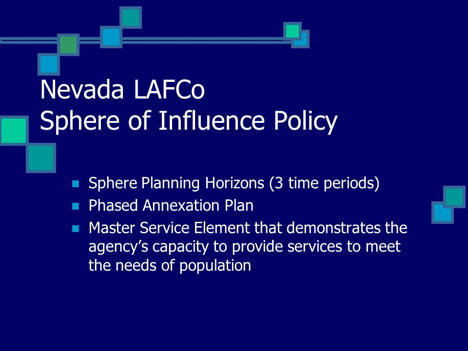 Nevada LAFCo Sphere of Influence Policy Sphere Planning Horizons (3 time periods) Phased Annexation Plan Master Service Element that demonstrates the