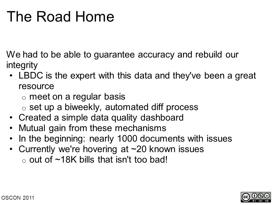 The Road Home We had to be able to guarantee accuracy and rebuild our integrity LBDC is the expert with this data and they ve been a great resource o meet on a regular basis o set up a biweekly, automated diff process Created a simple data quality dashboard Mutual gain from these mechanisms In the beginning: nearly 1000 documents with issues Currently we re hovering at ~20 known issues o out of ~18K bills that isn t too bad.