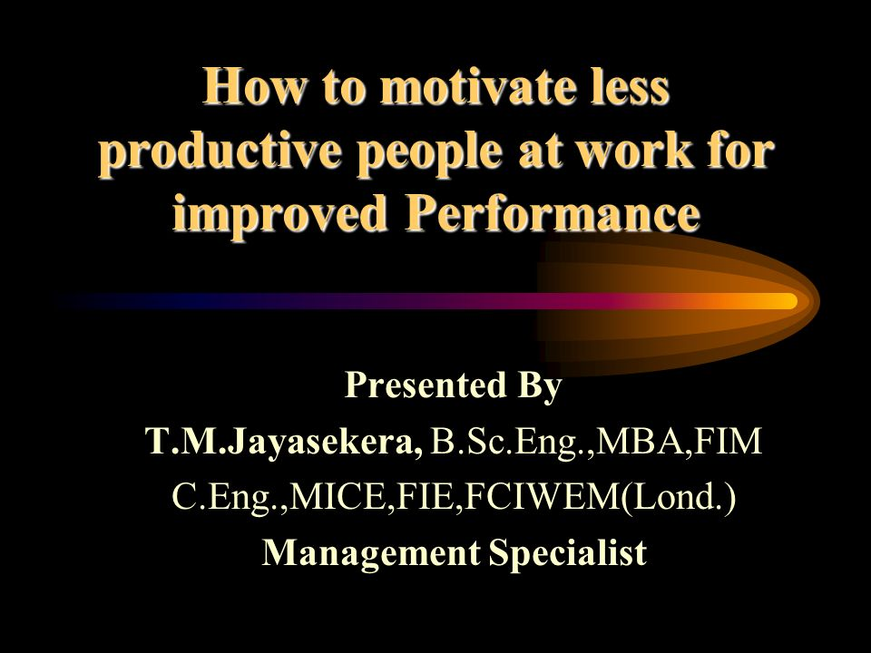 How to motivate less productive people at work for improved Performance Presented By T.M.Jayasekera, B.Sc.Eng.,MBA,FIM C.Eng.,MICE,FIE,FCIWEM(Lond.) M