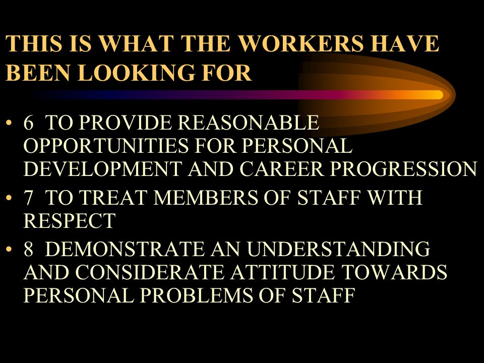 THIS IS WHAT THE WORKERS HAVE BEEN LOOKING FOR 6 TO PROVIDE REASONABLE OPPORTUNITIES FOR PERSONAL DEVELOPMENT AND CAREER PROGRESSION 7 TO TREAT MEMBER