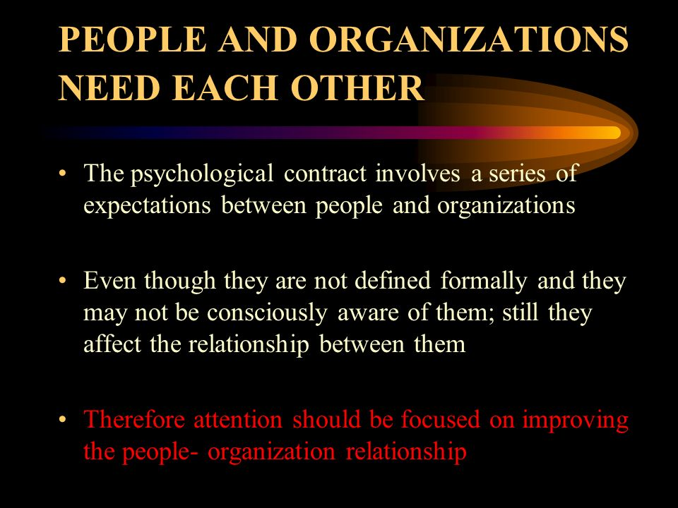 PEOPLE AND ORGANIZATIONS NEED EACH OTHER The psychological contract involves a series of expectations between people and organizations Even though the