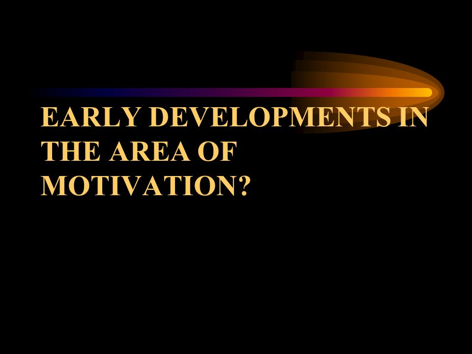 EARLY DEVELOPMENTS IN THE AREA OF MOTIVATION?