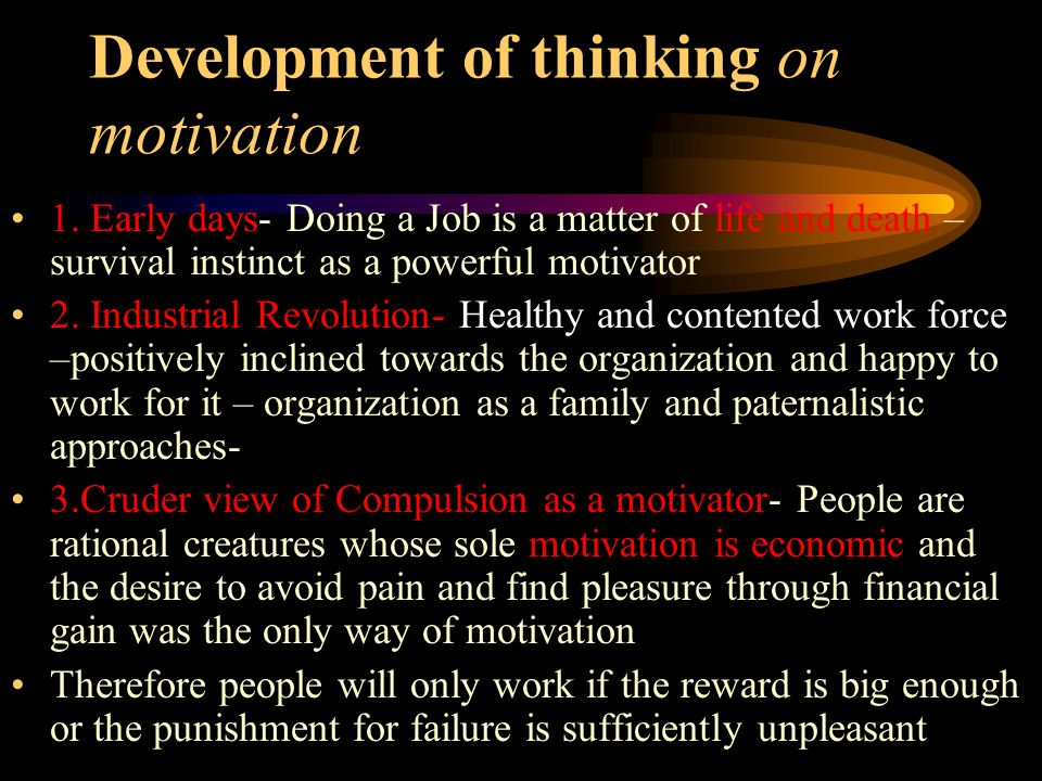 Development of thinking on motivation 1. Early days- Doing a Job is a matter of life and death – survival instinct as a powerful motivator 2. Industri