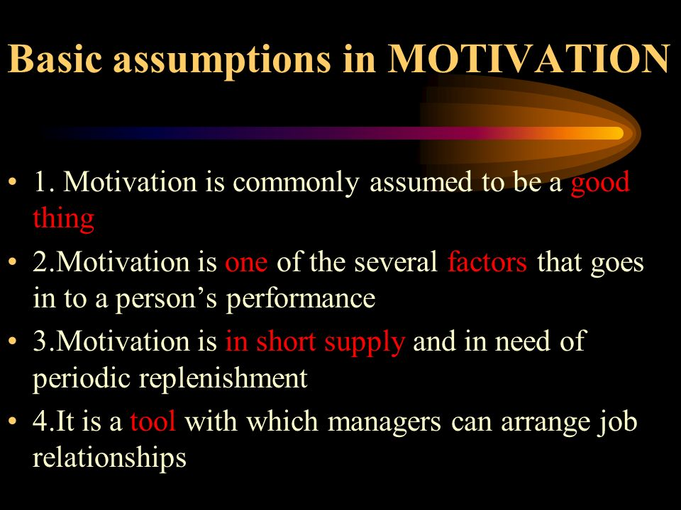 Basic assumptions in MOTIVATION 1. Motivation is commonly assumed to be a good thing 2.Motivation is one of the several factors that goes in to a pers