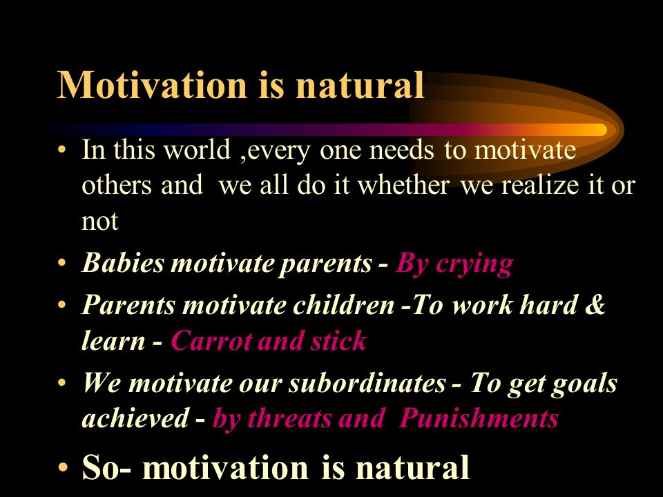 Motivation is natural In this world,every one needs to motivate others and we all do it whether we realize it or not Babies motivate parents - By cryi