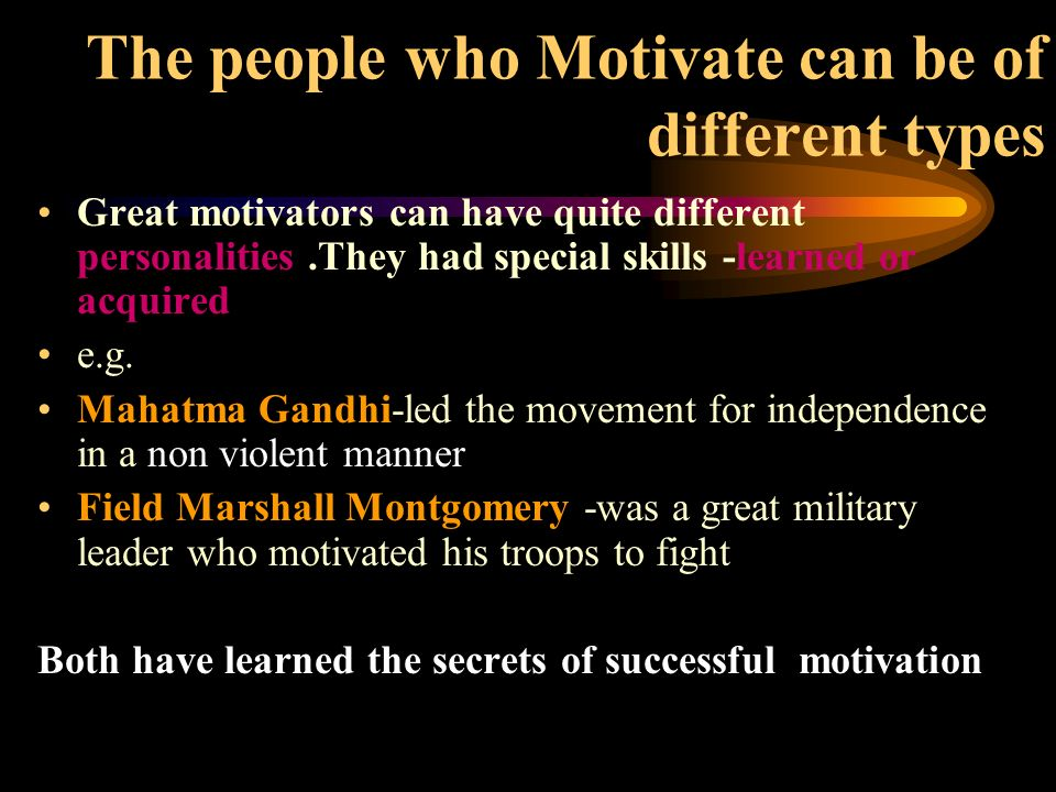 The people who Motivate can be of different types Great motivators can have quite different personalities.They had special skills -learned or acquired