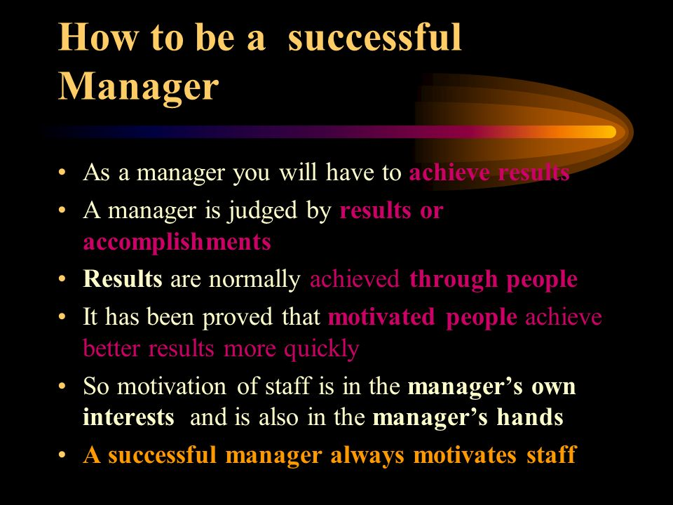 How to be a successful Manager As a manager you will have to achieve results A manager is judged by results or accomplishments Results are normally ac