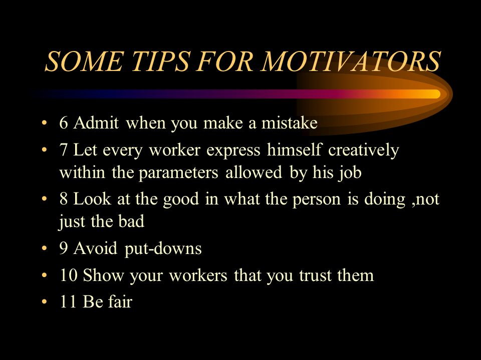 SOME TIPS FOR MOTIVATORS 6 Admit when you make a mistake 7 Let every worker express himself creatively within the parameters allowed by his job 8 Look