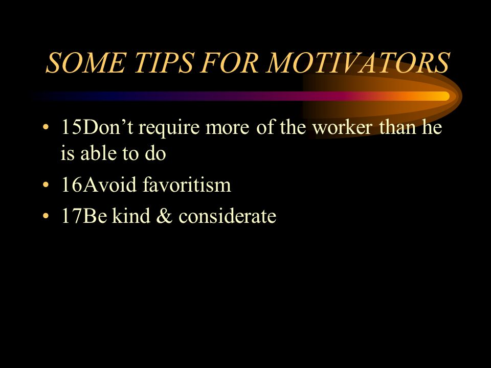 SOME TIPS FOR MOTIVATORS 15Dont require more of the worker than he is able to do 16Avoid favoritism 17Be kind & considerate