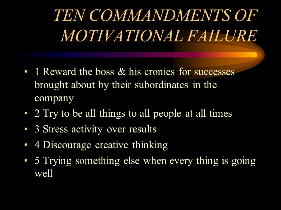 TEN COMMANDMENTS OF MOTIVATIONAL FAILURE 1 Reward the boss & his cronies for successes brought about by their subordinates in the company 2 Try to be
