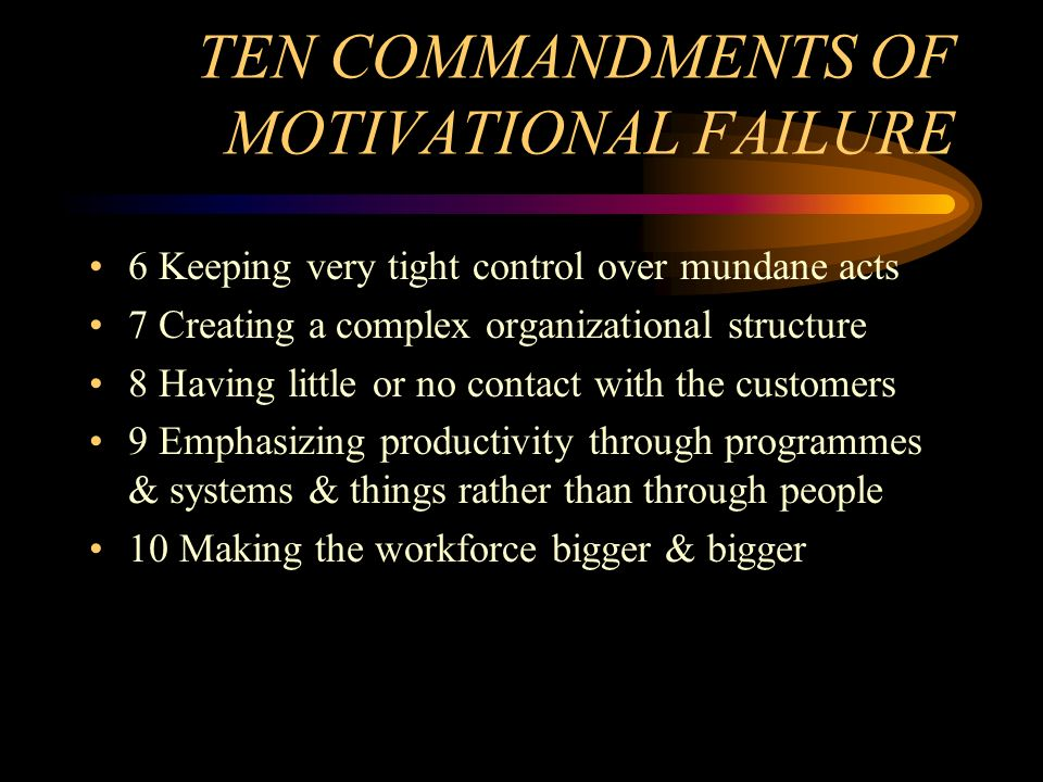 TEN COMMANDMENTS OF MOTIVATIONAL FAILURE 6 Keeping very tight control over mundane acts 7 Creating a complex organizational structure 8 Having little