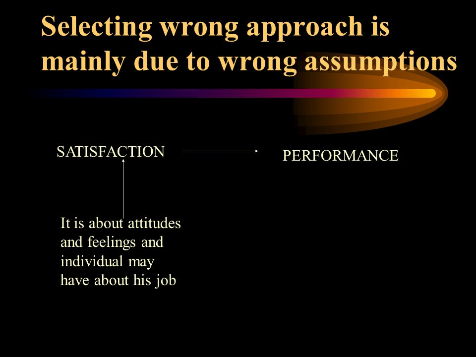 Selecting wrong approach is mainly due to wrong assumptions SATISFACTION PERFORMANCE It is about attitudes and feelings and individual may have about