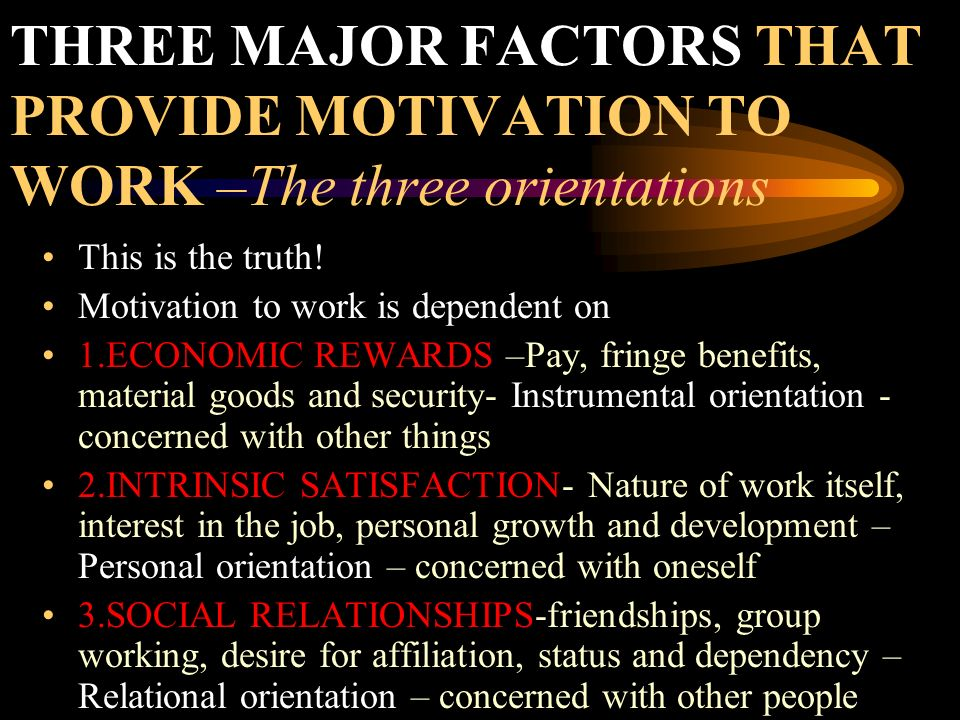 THREE MAJOR FACTORS THAT PROVIDE MOTIVATION TO WORK –The three orientations This is the truth! Motivation to work is dependent on 1.ECONOMIC REWARDS –