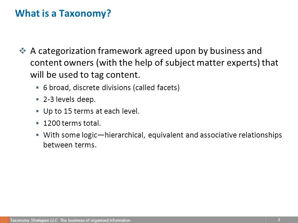 2 Taxonomy Strategies LLC The business of organized information What is a Taxonomy? v A categorization framework agreed upon by business and content o